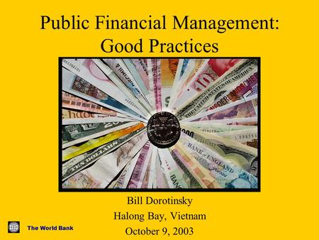 The World Bank Public Financial Management: Good Practices Bill Dorotinsky Halong Bay, Vietnam October 9, 2003.