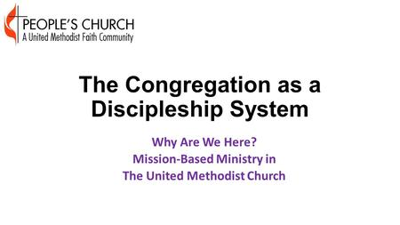 The Congregation as a Discipleship System Why Are We Here? Mission-Based Ministry in The United Methodist Church.