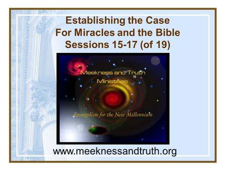 Establishing the Case For Miracles and the Bible Sessions 15-17 (of 19) www.meeknessandtruth.org.