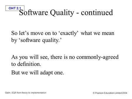 OHT 2.1 Galin, SQA from theory to implementation © Pearson Education Limited 2004 Software Quality - continued So let's move on to 'exactly' what we mean.