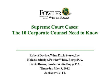 Supreme Court Cases: The 10 Corporate Counsel Need to Know Robert Devine, Winn Dixie Stores, Inc. Hala Sandridge, Fowler White, Boggs P.A. David Burns,