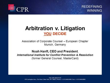 Arbitration v. Litigation YOU DECIDE Association of Corporate Counsel – European Chapter Munich, Germany Noah Hanft, CEO and President, International Institute.
