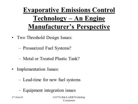 27-Jun-03030702 B&S ARB Workshop Comments Evaporative Emissions Control Technology – An Engine Manufacturer's Perspective Two Threshold Design Issues: