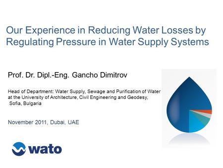 Our Experience in Reducing Water Losses by Regulating Pressure in Water Supply Systems November 2011, Dubai, UAE Prof. Dr. Dipl.-Eng. Gancho Dimitrov Head.