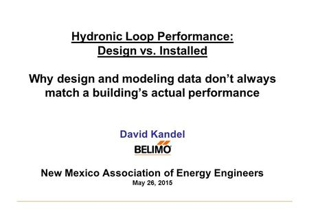 Hydronic Loop Performance: Design vs. Installed Why design and modeling data don't always match a building's actual performance David Kandel New Mexico.