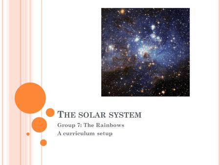 T HE SOLAR SYSTEM Group 7: The Rainbows A curriculum setup.