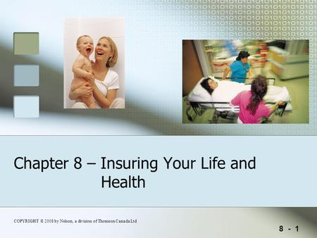 8 - 1 COPYRIGHT © 2008 by Nelson, a division of Thomson Canada Ltd Chapter 8 – Insuring Your Life and Health.