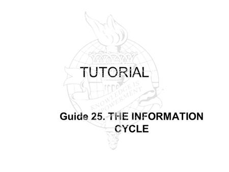 TUTORIAL Guide 25. THE INFORMATION CYCLE. The Information Cycle: from User to Producer PRIMARY SOURCES SECONDARY SOURCES WEB USERS/ PRODUCERS Researchers.
