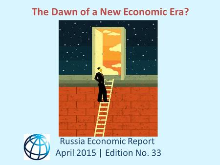 The Dawn of a New Economic Era? Russia Economic Report April 2015 | Edition No. 33.