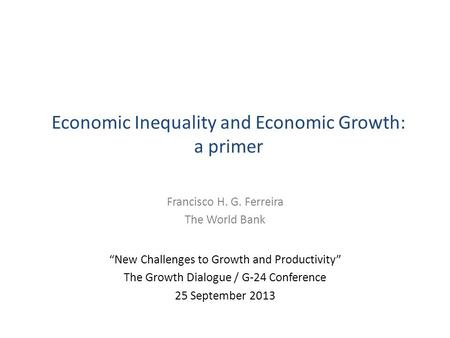 "Economic Inequality and Economic Growth: a primer Francisco H. G. Ferreira The World Bank ""New Challenges to Growth and Productivity"" The Growth Dialogue."