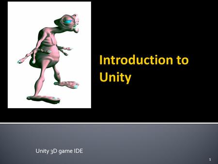 Unity 3D game IDE 1.  Unity is a multi-platform, integrated IDE for scripting games, and working with 3D virtual worlds  Including:  Game engine ▪
