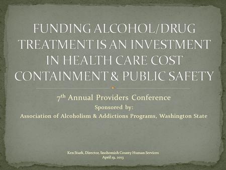7 th Annual Providers Conference Sponsored by: Association of Alcoholism & Addictions Programs, Washington State Ken Stark, Director, Snohomish County.
