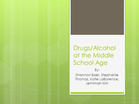 Drugs/Alcohol at the Middle School Age By: Shannon Baer, Stephanie Thomas, Katie LaBorence, Jemimah Kim.