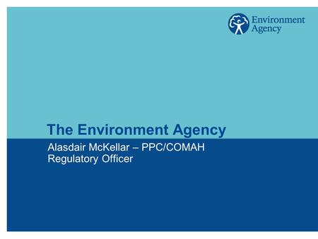 The Environment Agency Alasdair McKellar – PPC/COMAH Regulatory Officer.