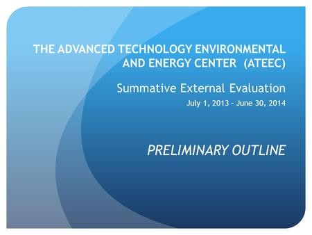 THE ADVANCED TECHNOLOGY ENVIRONMENTAL AND ENERGY CENTER (ATEEC) Summative External Evaluation July 1, 2013 – June 30, 2014 PRELIMINARY OUTLINE.