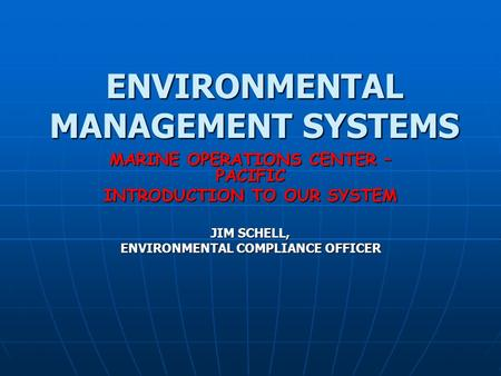 ENVIRONMENTAL MANAGEMENT SYSTEMS MARINE OPERATIONS CENTER – PACIFIC INTRODUCTION TO OUR SYSTEM JIM SCHELL, ENVIRONMENTAL COMPLIANCE OFFICER.