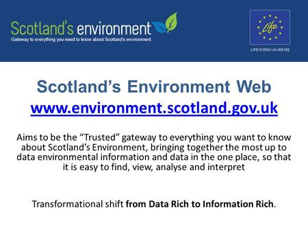 "Scotland's Environment Web www.environment.scotland.gov.uk www.environment.scotland.gov.uk Aims to be the ""Trusted"" gateway to everything you want to know."