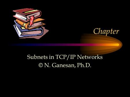 Chapter Subnets in TCP/IP Networks © N. Ganesan, Ph.D.