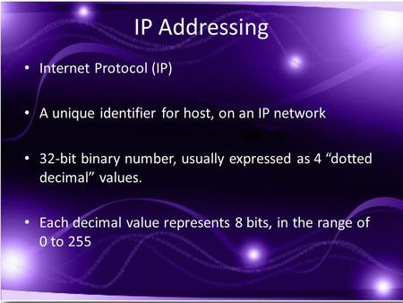 "IP Addressing Internet Protocol (IP) A unique identifier for host, on an IP network 32-bit binary number, usually expressed as 4 ""dotted decimal"" values."