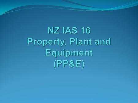 The nature of PP&E NZ IAS 16 defines property, plant & equipment (PP&E) as: Tangible items With a specific use within the entity That are expected to.