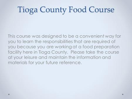 Tioga County Food Course This course was designed to be a convenient way for you to learn the responsibilities that are required of you because you are.