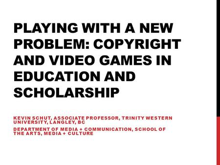 PLAYING WITH A NEW PROBLEM: COPYRIGHT AND VIDEO GAMES IN EDUCATION AND SCHOLARSHIP KEVIN SCHUT, ASSOCIATE PROFESSOR, TRINITY WESTERN UNIVERSITY, LANGLEY,