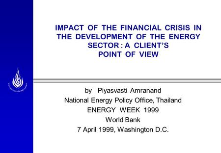 IMPACT OF THE FINANCIAL CRISIS IN THE DEVELOPMENT OF THE ENERGY SECTOR : A CLIENT'S POINT OF VIEW by Piyasvasti Amranand National Energy Policy Office,