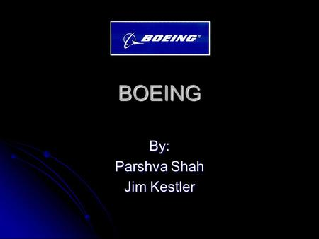 "BOEING By: Parshva Shah Jim Kestler. Background Info Founded by William E. Boeing in Seattle, Washington on July 15,1916 as the ""Pacific Aero Products."