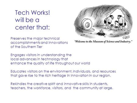 Tech Works! will be a center that: Preserves the major technical accomplishments and innovations of the Southern Tier Engages visitors in understanding.