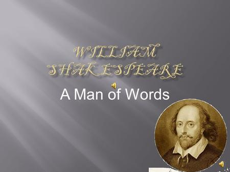 A Man of Words  Who is William Shakespeare?  Shakespeare's Life Work  Shakespeare's Most Reproduced Works  Later Years and Death.