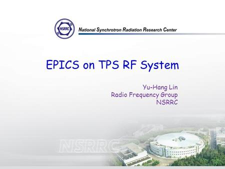 EPICS on TPS RF System Yu-Hang Lin Radio Frequency Group NSRRC.