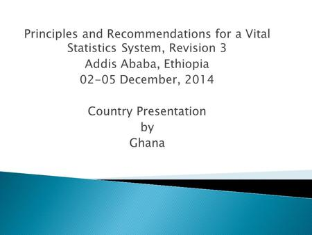 Principles and Recommendations for a Vital Statistics System, Revision 3 Addis Ababa, Ethiopia 02-05 December, 2014 Country Presentation by Ghana.