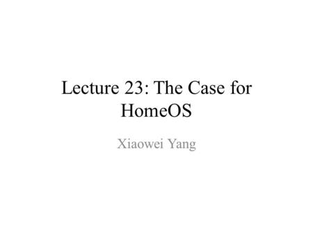 Lecture 23: The Case for HomeOS Xiaowei Yang. Today's Plan HomeOS – Why & How Final Review – We've learned a lot! Course Evaluation.