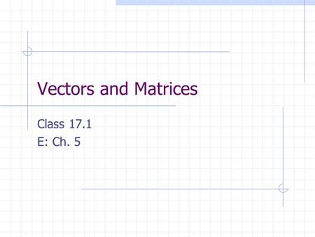 Vectors and Matrices Class 17.1 E: Ch. 5.