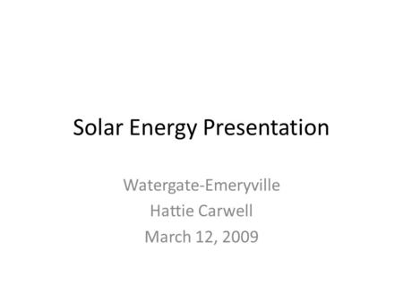 Solar Energy Presentation Watergate-Emeryville Hattie Carwell March 12, 2009.