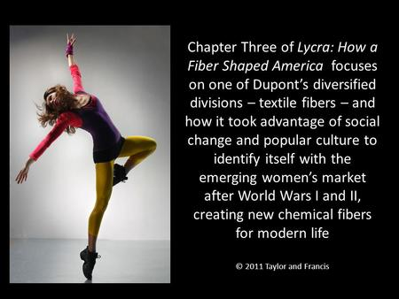 Chapter Three of Lycra: How a Fiber Shaped America focuses on one of Dupont's diversified divisions – textile fibers – and how it took advantage of social.