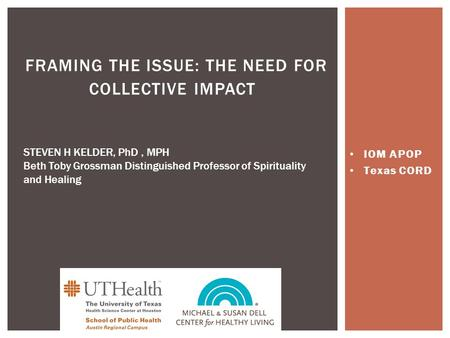 IOM APOP Texas CORD FRAMING THE ISSUE: THE NEED FOR COLLECTIVE IMPACT STEVEN H KELDER, PhD, MPH Beth Toby Grossman Distinguished Professor of Spirituality.