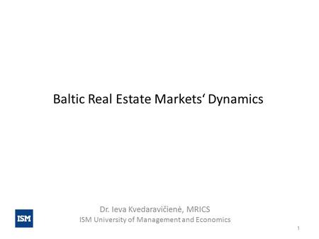 Baltic Real Estate Markets' Dynamics Dr. Ieva Kvedaravičienė, MRICS ISM University of Management and Economics 1.
