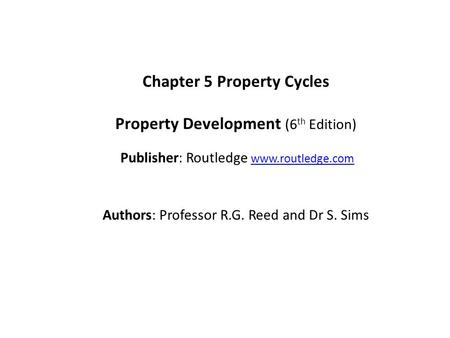 Chapter 5 Property Cycles Property Development (6 th Edition) Publisher: Routledge www.routledge.comwww.routledge.com Authors: Professor R.G. Reed and.