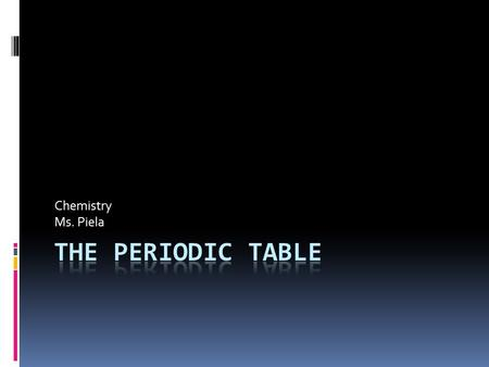 Chemistry Ms. Piela. Periodic Table  Group – Vertical columns on PT  Period – Horizontal rows on PT.