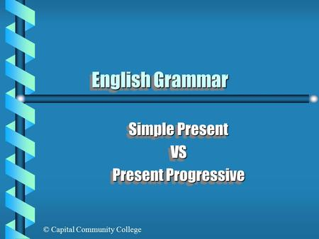© Capital Community College English Grammar Simple Present VS Present Progressive Simple Present VS Present Progressive.