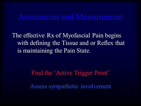 Assessment and Measurement The effective Rx of Myofascial Pain begins with defining the Tissue and or Reflex that is maintaining the Pain State. Find the.