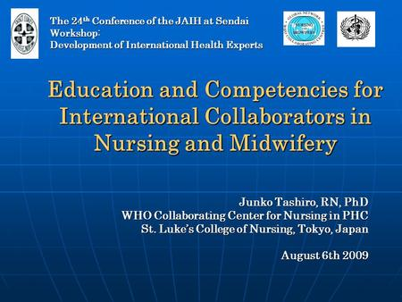 Education and Competencies for International Collaborators in Nursing and Midwifery Junko Tashiro, RN, PhD WHO Collaborating Center for Nursing in PHC.