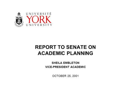 REPORT TO SENATE ON ACADEMIC PLANNING SHEILA EMBLETON VICE-PRESIDENT ACADEMIC OCTOBER 25, 2001.
