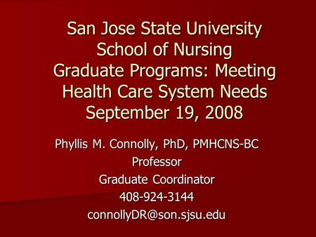 San Jose State University School of Nursing Graduate Programs: Meeting Health Care System Needs September 19, 2008 Phyllis M. Connolly, PhD, PMHCNS-BC.