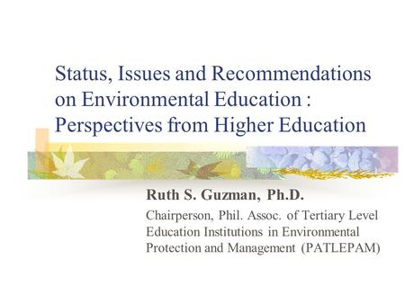 Status, Issues and Recommendations on Environmental Education : Perspectives from Higher Education Ruth S. Guzman, Ph.D. Chairperson, Phil. Assoc. of.