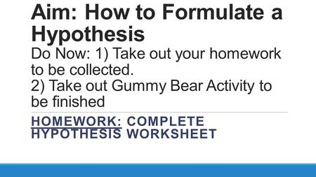 Aim: How to Formulate a Hypothesis Do Now: 1) Take out your homework to be collected. 2) Take out Gummy Bear Activity to be finished HOMEWORK: COMPLETE.