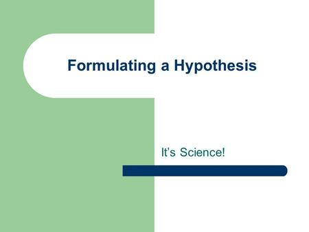 Formulating a Hypothesis It's Science!. Hypothesis A Hypothesis is an educated guess that is testable A Hypothesis is an assumption about a population.