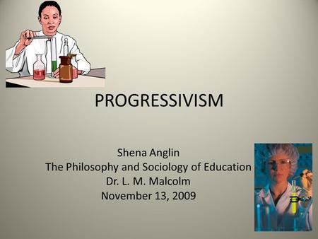 PROGRESSIVISM Shena Anglin The Philosophy and Sociology of Education Dr. L. M. Malcolm November 13, 2009.