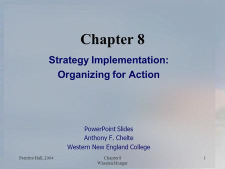 Prentice Hall, 2004Chapter 8 Wheelen/Hunger 1 Chapter 8 Strategy Implementation: Organizing for Action PowerPoint Slides Anthony F. Chelte Western New.